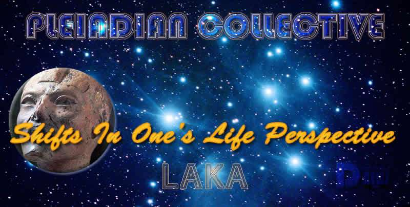 Shifts In One's Life Perspective - Laka - Pleiadian Collective