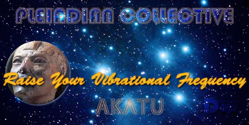 Raise Your Vibrational Frequency - Akatu - Pleiadian Collective